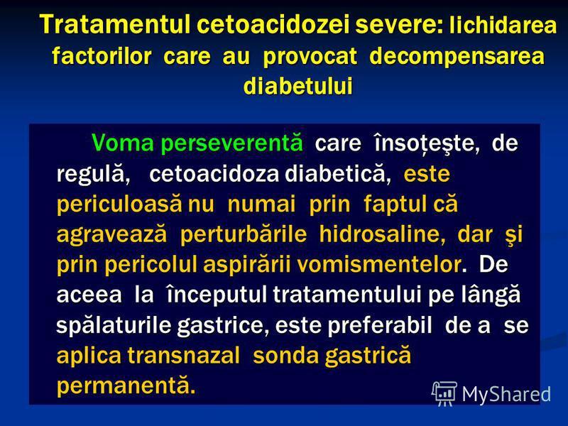 Tratamentul cetoacidozei severe: lichidarea factorilor care au provocat decompensarea diabetului Voma perseverentă care însoţeşte, de regulă, cetoacidoza diabetică, este periculoasă nu numai prin faptul că agravează perturbările hidrosaline, dar şi p