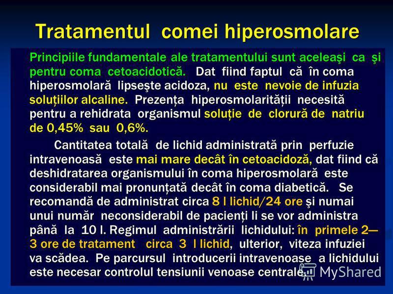 Tratamentul comei hiperosmolare Principiile fundamentale ale tratamentului sunt aceleaşi ca şi pentru coma cetoacidotică. Dat fiind faptul că în coma hiperosmolară lipseşte acidoza, nu este nevoie de infuzia soluţiilor alcaline. Prezenţa hiperosmolar