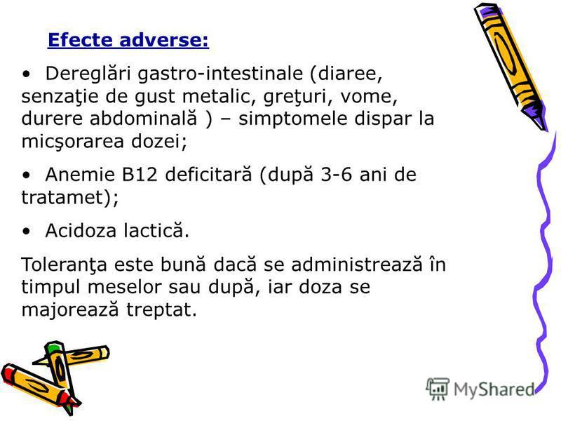 Efecte adverse: Dereglări gastro-intestinale (diaree, senzaţie de gust metalic, greţuri, vome, durere abdominală ) – simptomele dispar la micşorarea dozei; Anemie B12 deficitară (după 3-6 ani de tratamet); Acidoza lactică. Toleranţa este bună dacă se