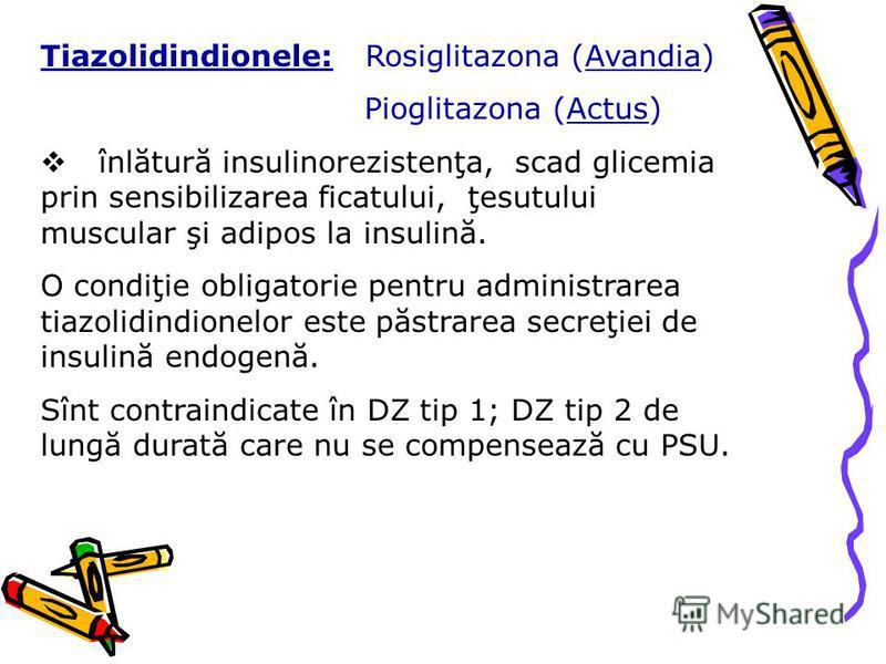 Tiazolidindionele: Rosiglitazona (Avandia) Pioglitazona (Actus) înlătură insulinorezistenţa, scad glicemia prin sensibilizarea ficatului, ţesutului muscular şi adipos la insulină. O condiţie obligatorie pentru administrarea tiazolidindionelor este pă