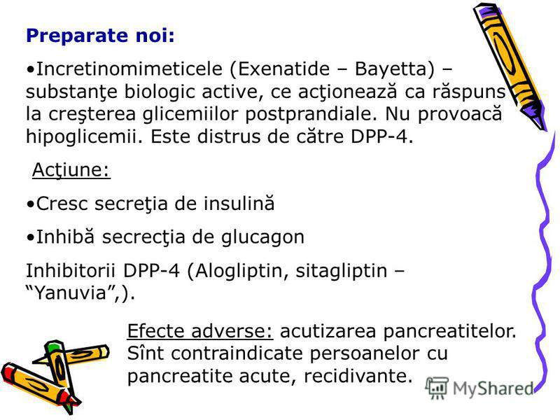 Preparate noi: Incretinomimeticele (Exenatide – Bayetta) – substanţe biologic active, ce acţionează ca răspuns la creşterea glicemiilor postprandiale. Nu provoacă hipoglicemii. Este distrus de către DPP-4. Acţiune: Cresc secreţia de insulină Inhibă s