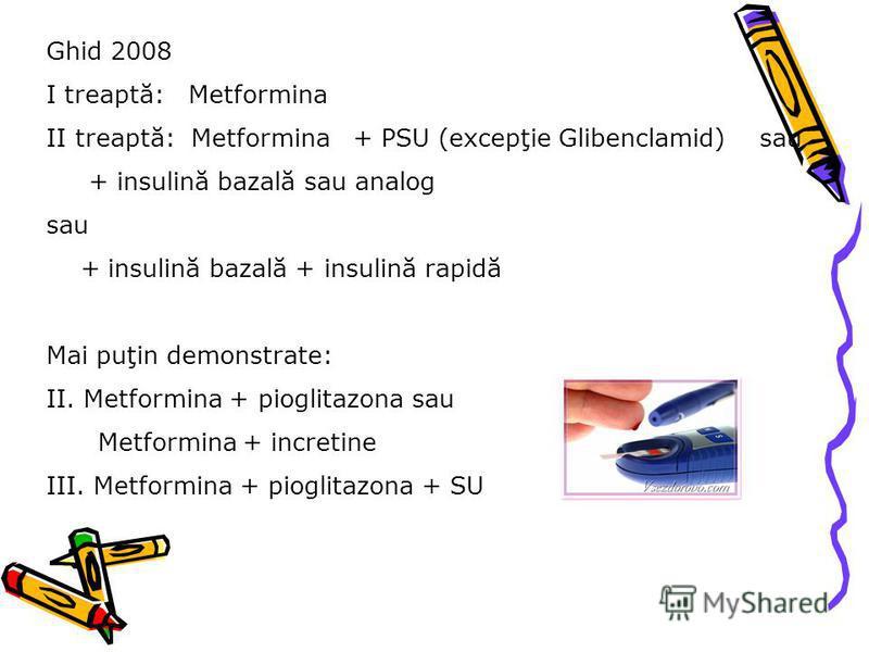 Ghid 2008 I treaptă: Metformina II treaptă: Metformina + PSU (excepţie Glibenclamid) sau + insulină bazală sau analog sau + insulină bazală + insulină rapidă Mai puţin demonstrate: II. Metformina + pioglitazona sau Metformina + incretine III. Metform