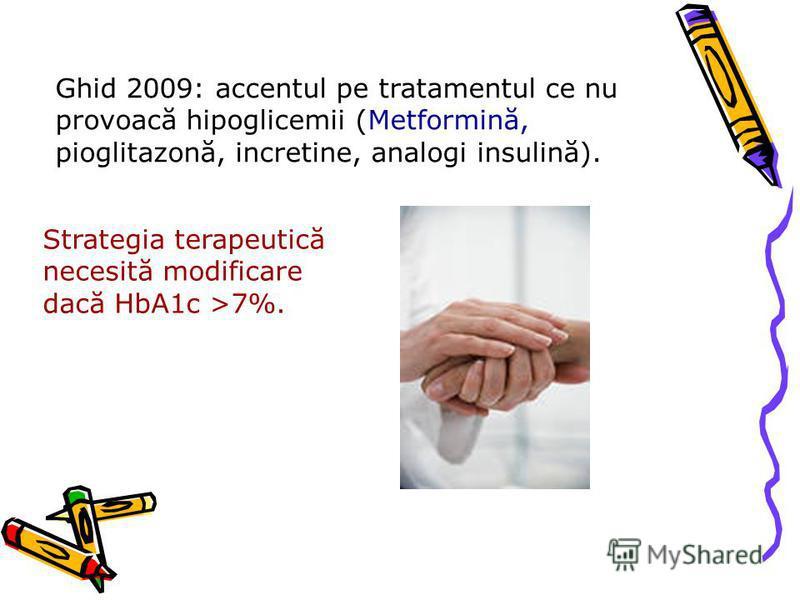 Ghid 2009: accentul pe tratamentul ce nu provoacă hipoglicemii (Metformină, pioglitazonă, incretine, analogi insulină). Strategia terapeutică necesită modificare dacă HbA1c >7%.