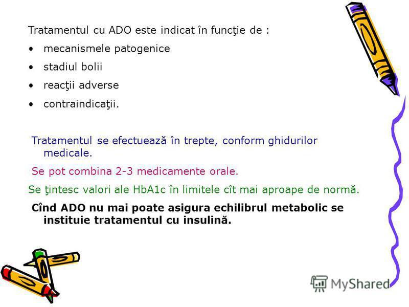 Tratamentul cu ADO este indicat în funcţie de : mecanismele patogenice stadiul bolii reacţii adverse contraindicaţii. Tratamentul se efectuează în trepte, conform ghidurilor medicale. Se pot combina 2-3 medicamente orale. Se ţintesc valori ale HbA1c