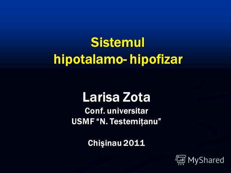 Larisa Zota Conf. universitar USMF N. Testemiţanu Chişinau 2011 Sistemul hipotalamo- hipofizar