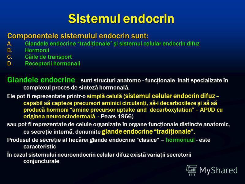 Sistemul endocrin Componentele sistemului endocrin sunt: A. Glandele endocrine tradiţionale şi sistemul celular endocrin difuz B. Hormonii C. Căile de transport D. Receptorii hormonali Glandele endocrine – sunt structuri anatomo - funcţionale înalt s