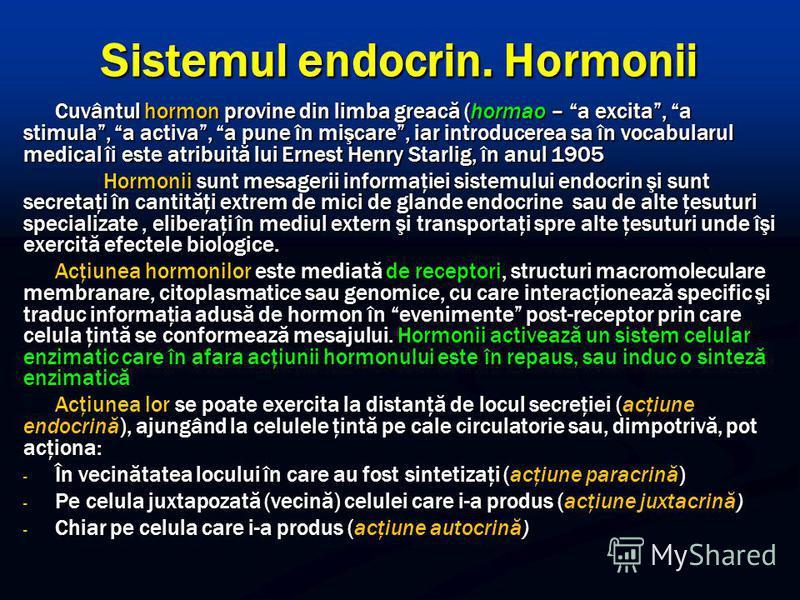Sistemul endocrin. Hormonii Cuvântul hormon provine din limba greacă (hormao – a excita, a stimula, a activa, a pune în mişcare, iar introducerea sa în vocabularul medical îi este atribuită lui Ernest Henry Starlig, în anul 1905 Hormonii sunt mesager