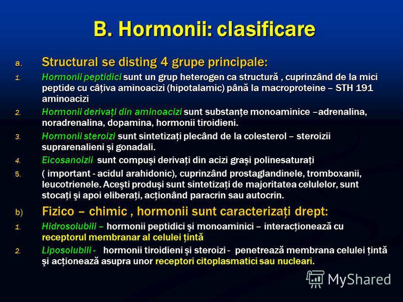 B. Hormonii: clasificare a. Structural se disting 4 grupe principale: 1. Hormonii peptidici sunt un grup heterogen ca structură, cuprinzând de la mici peptide cu câţiva aminoacizi (hipotalamic) până la macroproteine – STH 191 aminoacizi 2. Hormonii d