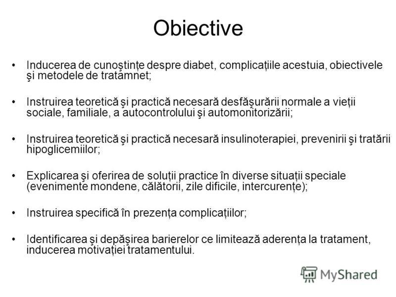 Obiective Inducerea de cunoştinţe despre diabet, complicaţiile acestuia, obiectivele şi metodele de tratamnet; Instruirea teoretică şi practică necesară desfăşurării normale a vieţii sociale, familiale, a autocontrolului şi automonitorizării; Instrui