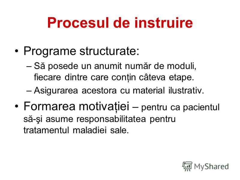 Procesul de instruire Programe structurate: –Să posede un anumit număr de moduli, fiecare dintre care conţin câteva etape. –Asigurarea acestora cu material ilustrativ. Formarea motivaţiei – pentru ca pacientul să-şi asume responsabilitatea pentru tra