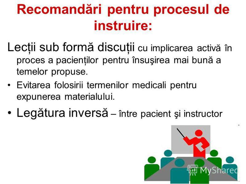 Recomandări pentru procesul de instruire: Lecţii sub formă discuţii cu implicarea activă în proces a pacienţilor pentru însuşirea mai bună a temelor propuse. Evitarea folosirii termenilor medicali pentru expunerea materialului. Legătura inversă – înt
