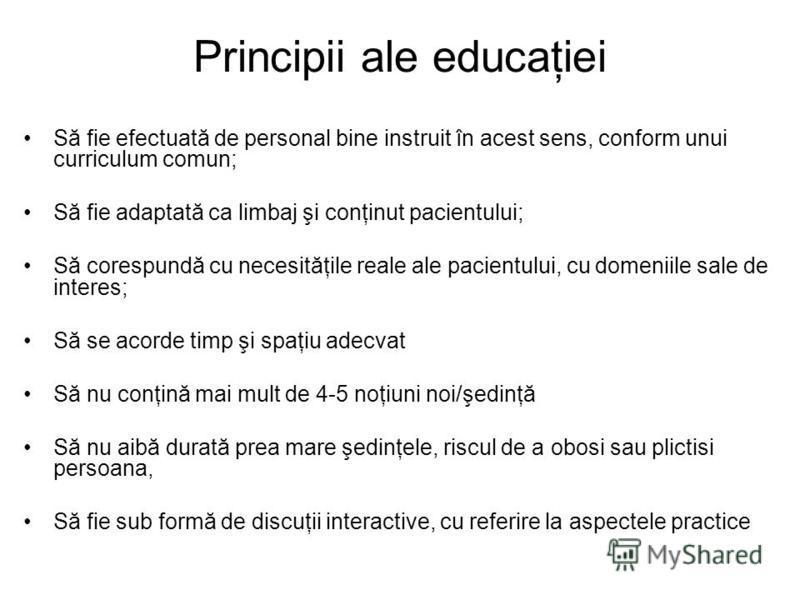 Principii ale educaţiei Să fie efectuată de personal bine instruit în acest sens, conform unui curriculum comun; Să fie adaptată ca limbaj şi conţinut pacientului; Să corespundă cu necesităţile reale ale pacientului, cu domeniile sale de interes; Să