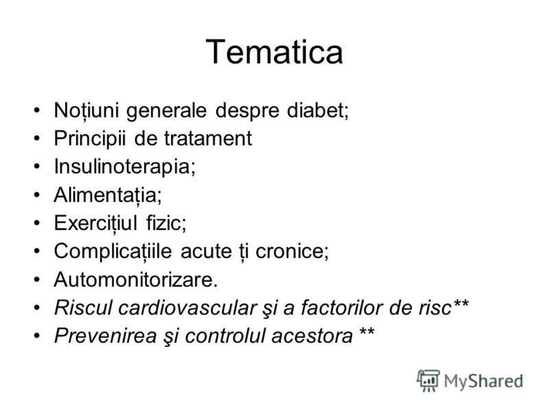 Tematica Noţiuni generale despre diabet; Principii de tratament Insulinoterapia; Alimentaţia; Exerciţiul fizic; Complicaţiile acute ţi cronice; Automonitorizare. Riscul cardiovascular şi a factorilor de risc** Prevenirea şi controlul acestora **