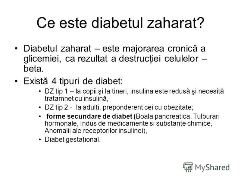 Ce este diabetul zaharat? Diabetul zaharat – este majorarea cronică a glicemiei, ca rezultat a destrucţiei celulelor – beta. Există 4 tipuri de diabet: DZ tip 1 – la copii şi la tineri, insulina este redusă şi necesită tratamnet cu insulină, DZ tip 2