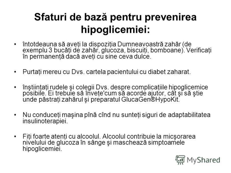Sfaturi de bază pentru prevenirea hipoglicemiei: întotdeauna să aveţi la dispoziţia Dumneavoastră zahăr (de exemplu 3 bucăţi de zahăr, glucoza, biscuiţi, bomboane). Verificaţi în permanenţă dacă aveţi cu sine ceva dulce. Purtaţi mereu cu Dvs. cartela