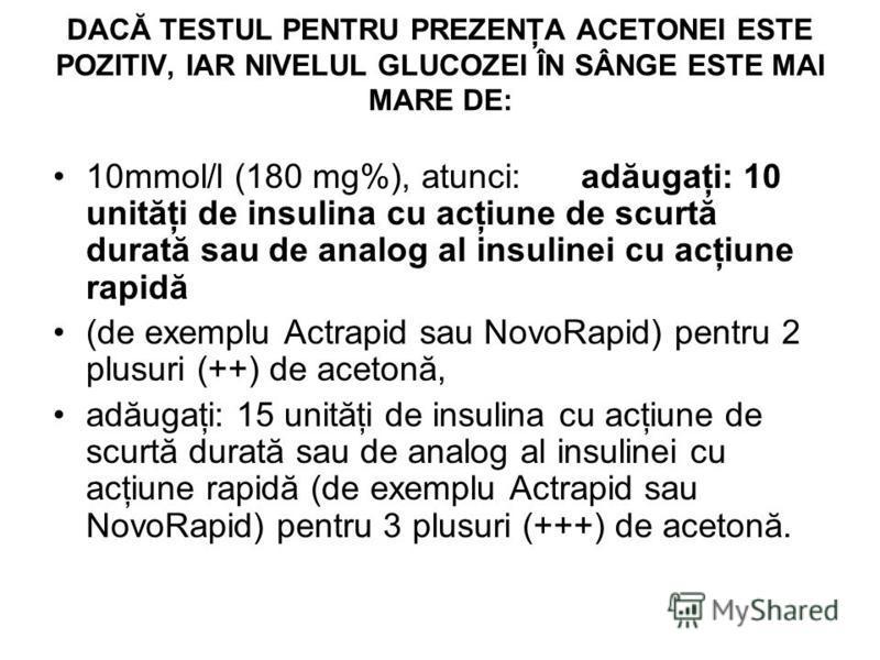 DACĂ TESTUL PENTRU PREZENŢA ACETONEI ESTE POZITIV, IAR NIVELUL GLUCOZEI ÎN SÂNGE ESTE MAI MARE DE: 10mmol/l (180 mg%), atunci:adăugaţi: 10 unităţi de insulina cu acţiune de scurtă durată sau de analog al insulinei cu acţiune rapidă (de exemplu Actrap