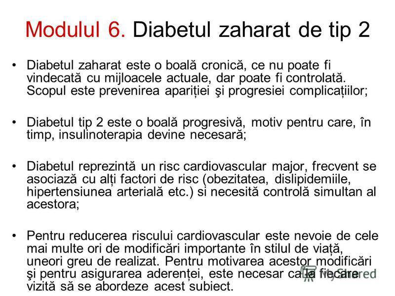 Modulul 6. Diabetul zaharat de tip 2 Diabetul zaharat este o boală cronică, ce nu poate fi vindecată cu mijloacele actuale, dar poate fi controlată. Scopul este prevenirea apariţiei şi progresiei complicaţiilor; Diabetul tip 2 este o boală progresivă