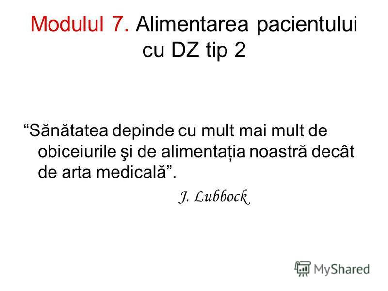 Modulul 7. Alimentarea pacientului cu DZ tip 2 Sănătatea depinde cu mult mai mult de obiceiurile şi de alimentaţia noastră decât de arta medicală. J. Lubbock
