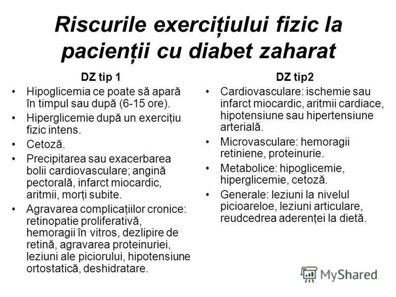 Riscurile exerciţiului fizic la pacienţii cu diabet zaharat DZ tip 1 Hipoglicemia ce poate să apară în timpul sau după (6-15 ore). Hiperglicemie după un exerciţiu fizic intens. Cetoză. Precipitarea sau exacerbarea bolii cardiovasculare; angină pector