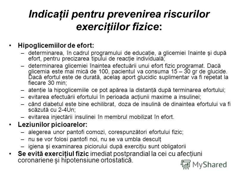 Indicaţii pentru prevenirea riscurilor exerciţiilor fizice: Hipoglicemiilor de efort: –determinarea, în cadrul programului de educaţie, a glicemiei înainte şi după efort, pentru precizarea tipului de reacţie individuală; –determinarea glicemiei înain