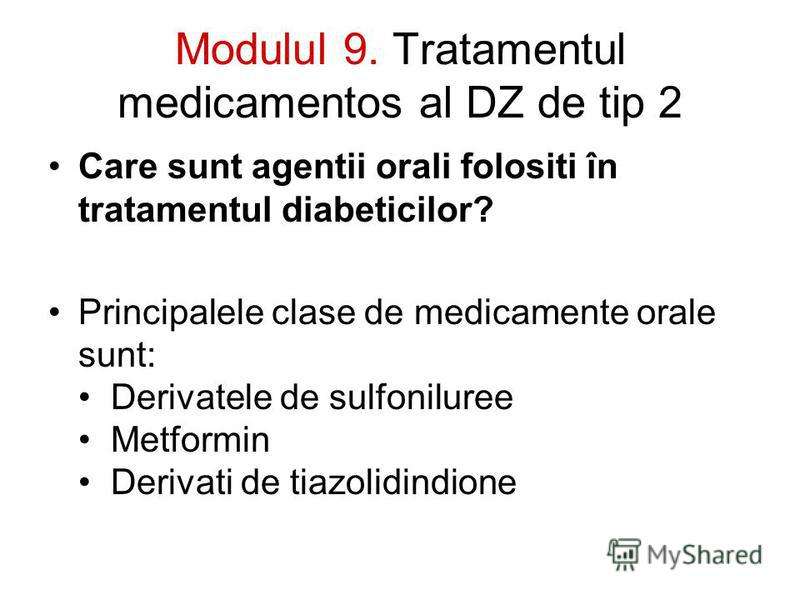 Modulul 9. Tratamentul medicamentos al DZ de tip 2 Care sunt agentii orali folositi în tratamentul diabeticilor? Principalele clase de medicamente orale sunt: Derivatele de sulfoniluree Metformin Derivati de tiazolidindione