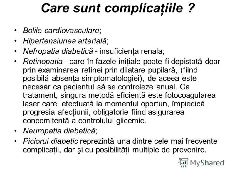 Care sunt complicaţiile ? Bolile cardiovasculare; Hipertensiunea arterială; Nefropatia diabetică - insuficienţa renala; Retinopatia - care în fazele iniţiale poate fi depistată doar prin examinarea retinei prin dilatare pupilară, (fiind posibilă abse