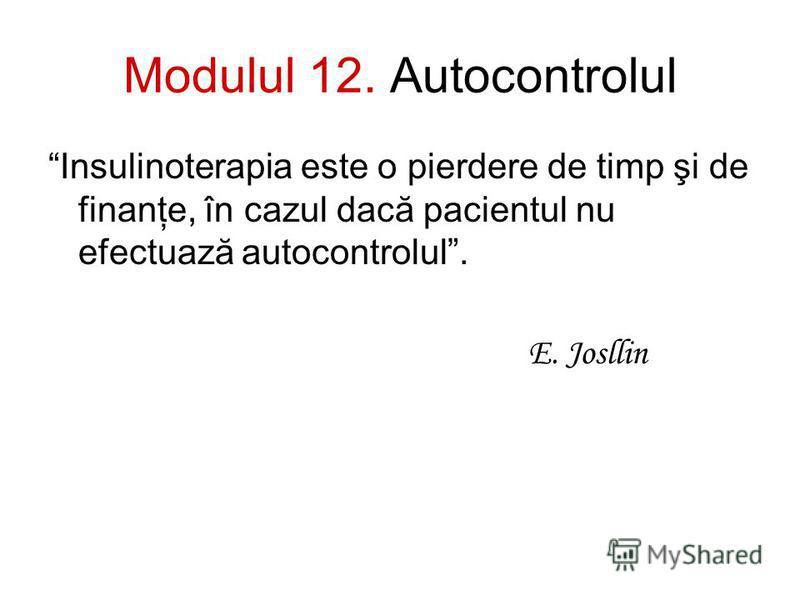 Modulul 12. Autocontrolul Insulinoterapia este o pierdere de timp şi de finanţe, în cazul dacă pacientul nu efectuază autocontrolul. E. Josllin