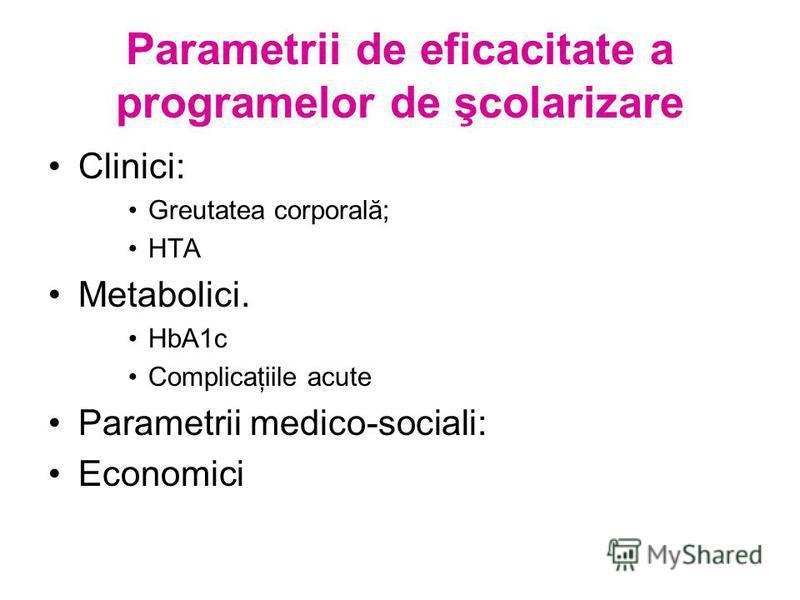 Parametrii de eficacitate a programelor de şcolarizare Clinici: Greutatea corporală; HTA Metabolici. HbA1c Complicaţiile acute Parametrii medico-sociali: Economici