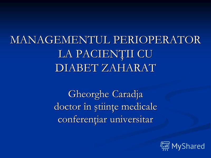 MANAGEMENTUL PERIOPERATOR LA PACIENŢII CU DIABET ZAHARAT Gheorghe Caradja doctor în ştiinţe medicale conferenţiar universitar