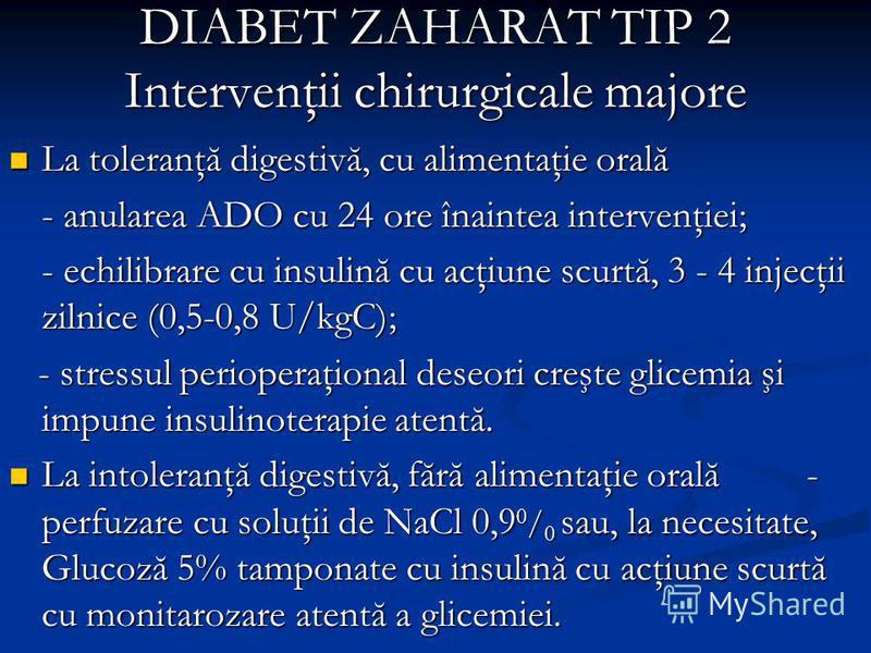DIABET ZAHARAT TIP 2 Intervenţii chirurgicale majore La toleranţă digestivă, cu alimentaţie orală La toleranţă digestivă, cu alimentaţie orală - anularea ADO cu 24 ore înaintea intervenţiei; - echilibrare cu insulină cu acţiune scurtă, 3 - 4 injecţii