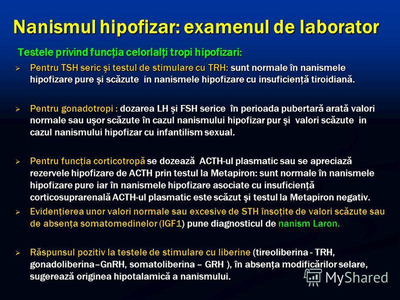 Nanismul hipofizar: examenul de laborator Testele privind funcţia celorlalţi tropi hipofizari: Testele privind funcţia celorlalţi tropi hipofizari: Pentru TSH seric şi testul de stimulare cu TRH: sunt normale în nanismele hipofizare pure şi scăzute i