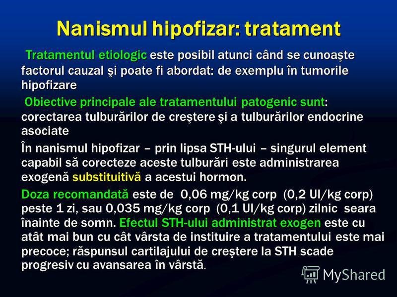 Nanismul hipofizar: tratament Tratamentul etiologic este posibil atunci când se cunoaşte factorul cauzal şi poate fi abordat: de exemplu în tumorile hipofizare Tratamentul etiologic este posibil atunci când se cunoaşte factorul cauzal şi poate fi abo