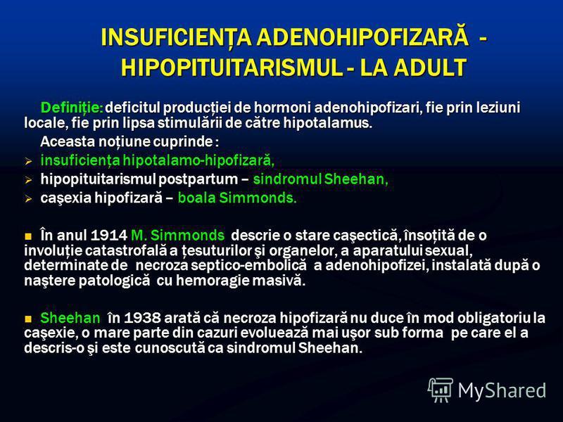 INSUFICIENŢA ADENOHIPOFIZARĂ - HIPOPITUITARISMUL - LA ADULT Definiţie: deficitul producţiei de hormoni adenohipofizari, fie prin leziuni locale, fie prin lipsa stimulării de către hipotalamus. Aceasta noţiune cuprinde : insuficienţa hipotalamo-hipofi