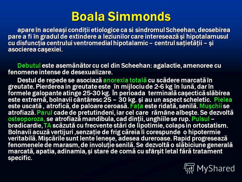 Boala Simmonds apare în aceleaşi condiţii etiologice ca si sindromul Scheehan, deosebirea pare a fi în gradul de extindere a leziunilor care interesează şi hipotalamusul cu disfuncţia centrului ventromedial hipotalamic – centrul saţietăţii – şi asoci
