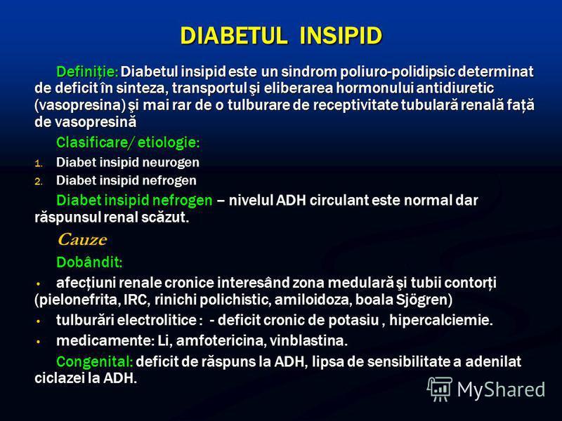 DIABETUL INSIPID Definiţie: Diabetul insipid este un sindrom poliuro-polidipsic determinat de deficit în sinteza, transportul şi eliberarea hormonului antidiuretic (vasopresina) şi mai rar de o tulburare de receptivitate tubulară renală faţă de vasop