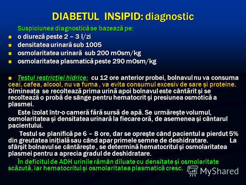 DIABETUL INSIPID: diagnostic Suspiciunea diagnostică se bazează pe: o diureză peste 2 – 3 l/zi o diureză peste 2 – 3 l/zi densitatea urinară sub 1005 densitatea urinară sub 1005 osmolaritatea urinară sub 200 mOsm/kg osmolaritatea urinară sub 200 mOsm