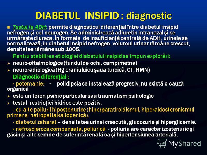 DIABETUL INSIPID : diagnostic Testul la ADH: permite diagnosticul diferenţial între diabetul insipid nefrogen şi cel neurogen. Se administrează adiuretin intranazal şi se urmăreşte diureza. În formele de insuficienţă centrală de ADH, urinele se norma