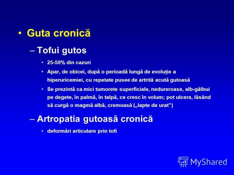 Guta cronică –Tofui gutos 25-50% din cazuri Apar, de obicei, după o perioadă lungă de evoluţie a hiperuricemiei, cu repetate pusee de artrită acută gutoasă Se prezintă ca mici tumorete superficiale, nedureroase, alb-gălbui pe degete, în palmă, în tal