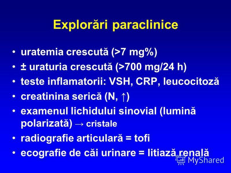 Explorări paraclinice uratemia crescută (>7 mg%) ± uraturia crescută (>700 mg/24 h) teste inflamatorii: VSH, CRP, leucocitoză creatinina serică (N, ) examenul lichidului sinovial (lumină polarizată) cristale radiografie articulară = tofi ecografie de