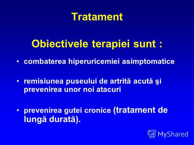 Tratament Obiectivele terapiei sunt : combaterea hiperuricemiei asimptomatice remisiunea puseului de artrită acută şi prevenirea unor noi atacuri prevenirea gutei cronice (tratament de lungă durată).
