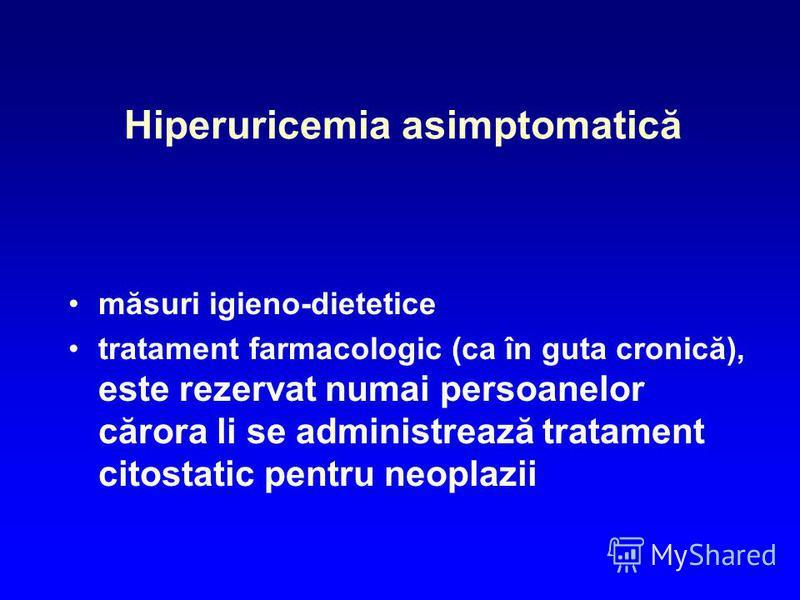 Hiperuricemia asimptomatică măsuri igieno-dietetice tratament farmacologic (ca în guta cronică), este rezervat numai persoanelor cărora li se administrează tratament citostatic pentru neoplazii