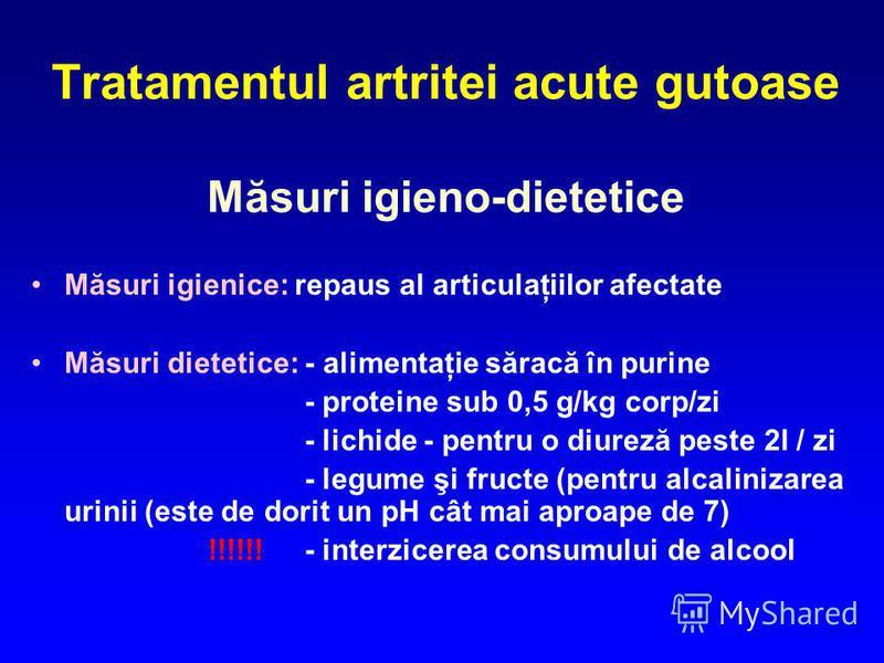 Tratamentul artritei acute gutoase Măsuri igieno-dietetice Măsuri igienice: repaus al articulaţiilor afectate Măsuri dietetice: - alimentaţie săracă în purine - proteine sub 0,5 g/kg corp/zi - lichide - pentru o diureză peste 2l / zi - legume şi fruc