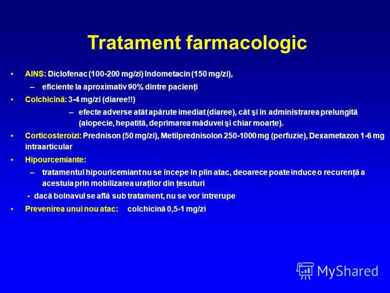 AINS: Diclofenac (100-200 mg/zi) Indometacin (150 mg/zi), –eficiente la aproximativ 90% dintre pacienţi Colchicină: 3-4 mg/zi (diaree!!) –efecte adverse atât apărute imediat (diaree), cât şi în administrarea prelungită (alopecie, hepatită, deprimarea