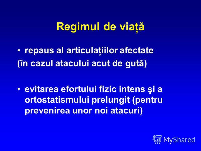 Regimul de viaţă repaus al articulaţiilor afectate (în cazul atacului acut de gută) evitarea efortului fizic intens şi a ortostatismului prelungit (pentru prevenirea unor noi atacuri)