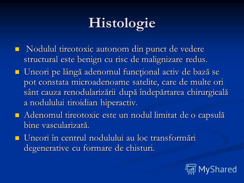Histologie Nodulul tireotoxic autonom din punct de vedere structural este benign cu risc de malignizare redus. Nodulul tireotoxic autonom din punct de vedere structural este benign cu risc de malignizare redus. Uneori pe lângă adenomul funcţional act