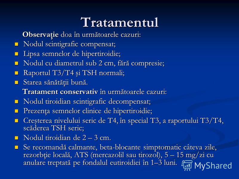 Tratamentul Observaţie doa în următoarele cazuri: Observaţie doa în următoarele cazuri: Nodul scintigrafic compensat; Nodul scintigrafic compensat; Lipsa semnelor de hipertiroidie; Lipsa semnelor de hipertiroidie; Nodul cu diametrul sub 2 cm, fără co