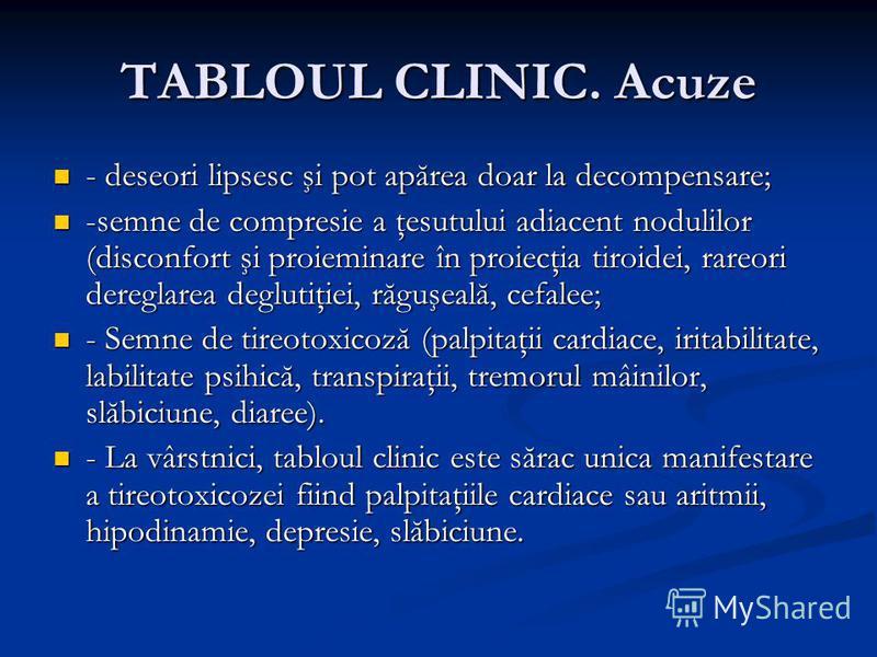 TABLOUL CLINIC. Acuze - deseori lipsesc şi pot apărea doar la decompensare; - deseori lipsesc şi pot apărea doar la decompensare; -semne de compresie a ţesutului adiacent nodulilor (disconfort şi proieminare în proiecţia tiroidei, rareori dereglarea
