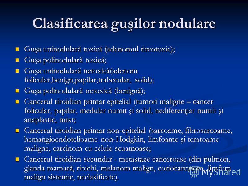 Clasificarea guşilor nodulare Guşa uninodulară toxică (adenomul tireotoxic); Guşa uninodulară toxică (adenomul tireotoxic); Guşa polinodulară toxică; Guşa polinodulară toxică; Guşa uninodulară netoxică(adenom folicular,benign,papilar,trabecular, soli