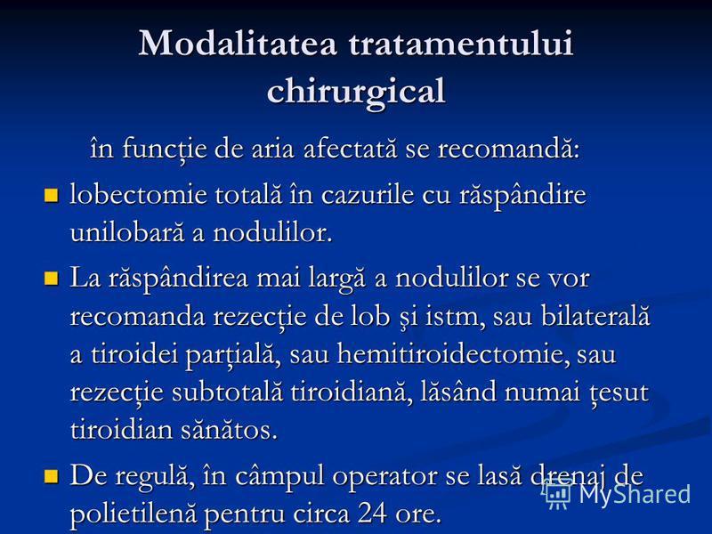 Modalitatea tratamentului chirurgical în funcţie de aria afectată se recomandă: în funcţie de aria afectată se recomandă: lobectomie totală în cazurile cu răspândire unilobară a nodulilor. lobectomie totală în cazurile cu răspândire unilobară a nodul