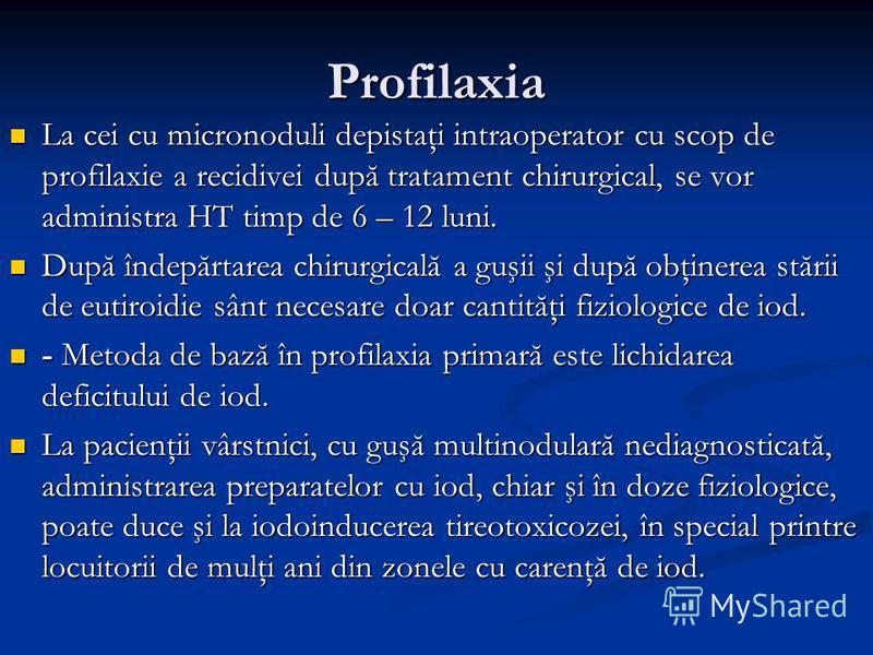 Profilaxia La cei cu micronoduli depistaţi intraoperator cu scop de profilaxie a recidivei după tratament chirurgical, se vor administra HT timp de 6 – 12 luni. La cei cu micronoduli depistaţi intraoperator cu scop de profilaxie a recidivei după trat
